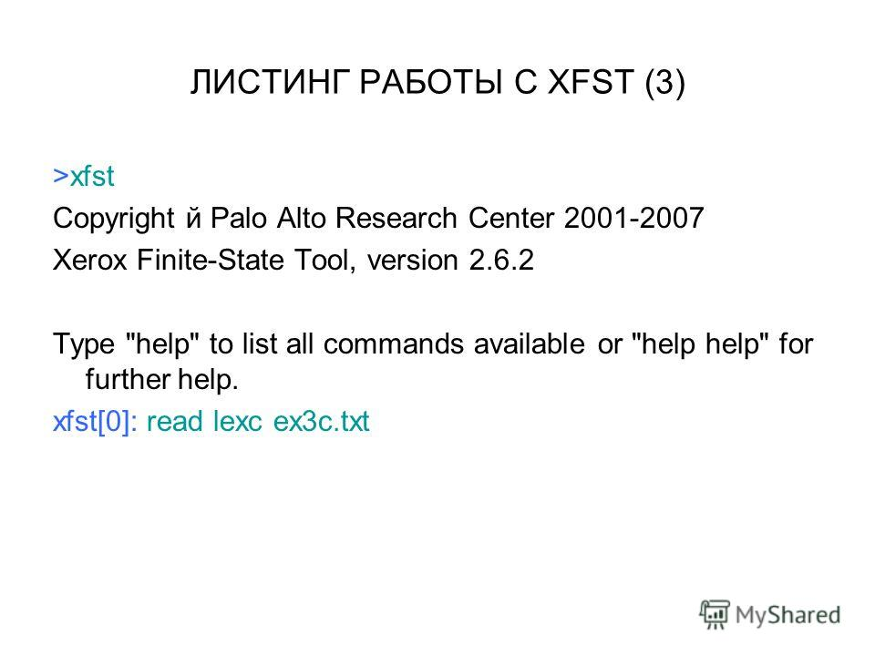 ЛИСТИНГ РАБОТЫ С XFST (3) >xfst Copyright й Palo Alto Research Center 2001-2007 Xerox Finite-State Tool, version 2.6.2 Type help to list all commands available or help help for further help. xfst[0]: read lexc ex3c.txt
