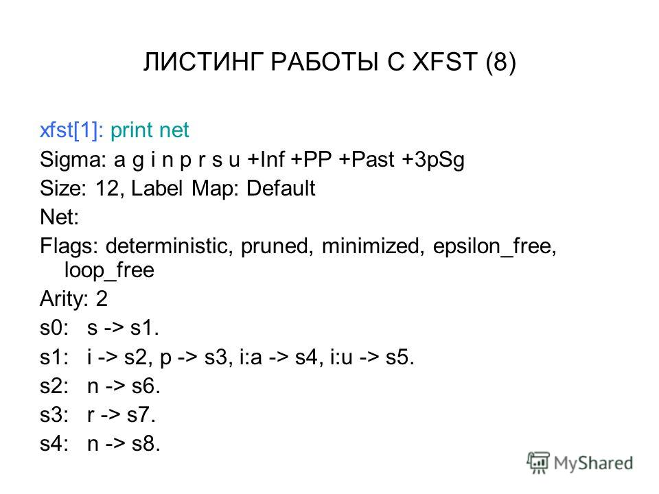 ЛИСТИНГ РАБОТЫ С XFST (8) xfst[1]: print net Sigma: a g i n p r s u +Inf +PP +Past +3pSg Size: 12, Label Map: Default Net: Flags: deterministic, pruned, minimized, epsilon_free, loop_free Arity: 2 s0: s -> s1. s1: i -> s2, p -> s3, i:a -> s4, i:u ->