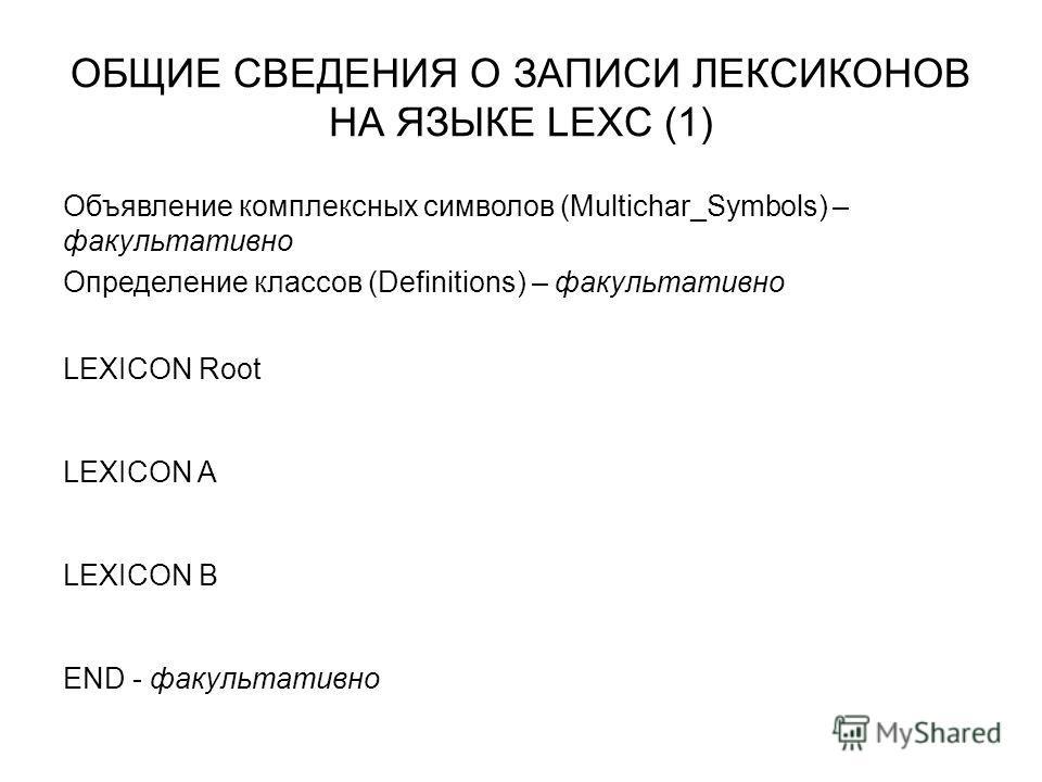 ОБЩИЕ СВЕДЕНИЯ О ЗАПИСИ ЛЕКСИКОНОВ НА ЯЗЫКЕ LEXC (1) Объявление комплексных символов (Multichar_Symbols) – факультативно Определение классов (Definitions) – факультативно LEXICON Root LEXICON A LEXICON B END - факультативно