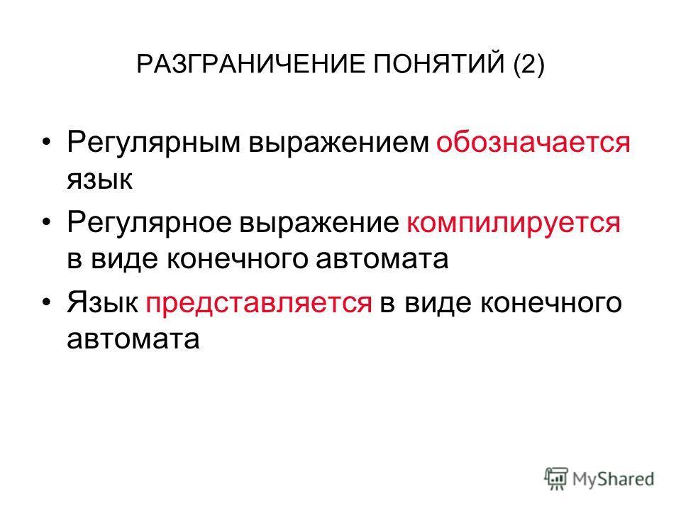 РАЗГРАНИЧЕНИЕ ПОНЯТИЙ (2) Регулярным выражением обозначается язык Регулярное выражение компилируется в виде конечного автомата Язык представляется в виде конечного автомата