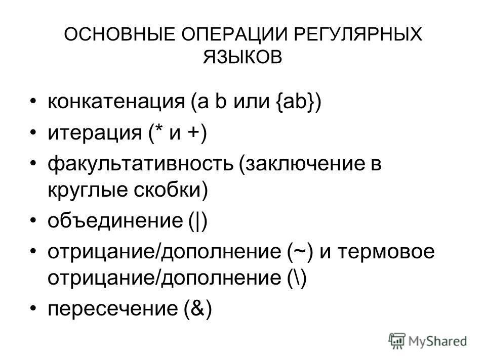 ОСНОВНЫЕ ОПЕРАЦИИ РЕГУЛЯРНЫХ ЯЗЫКОВ конкатенация (a b или {ab}) итерация (* и +) факультативность (заключение в круглые скобки) объединение (|) отрицание/дополнение (~) и термовое отрицание/дополнение (\) пересечение (&)