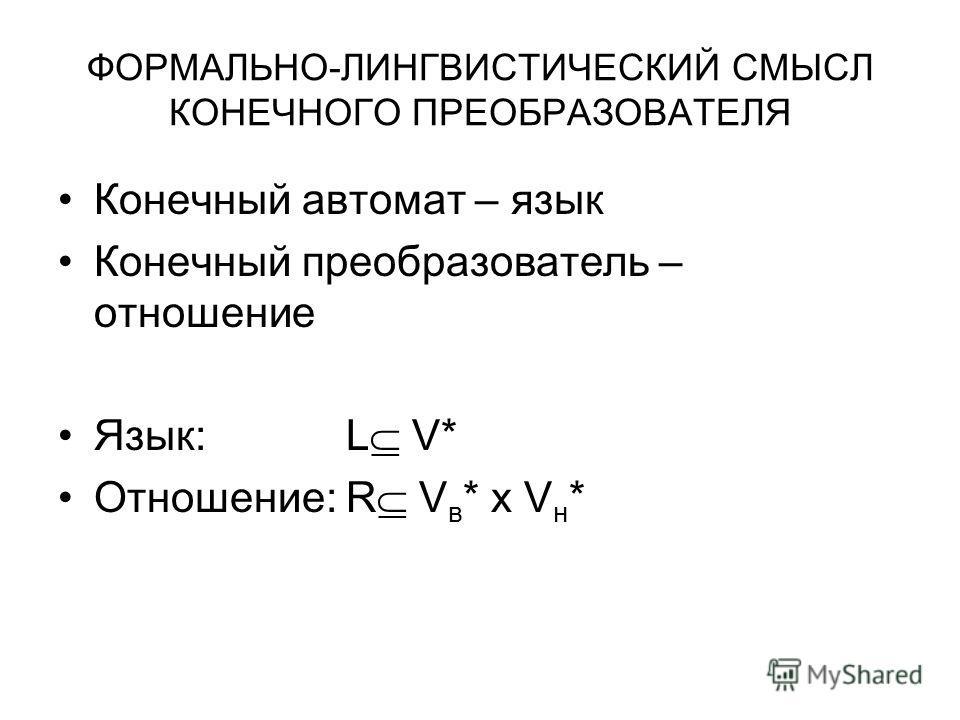 ФОРМАЛЬНО-ЛИНГВИСТИЧЕСКИЙ СМЫСЛ КОНЕЧНОГО ПРЕОБРАЗОВАТЕЛЯ Конечный автомат – язык Конечный преобразователь – отношение Язык:L V* Отношение:R V в * x V н *