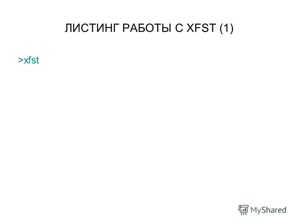 ЛИСТИНГ РАБОТЫ С XFST (1) >xfst