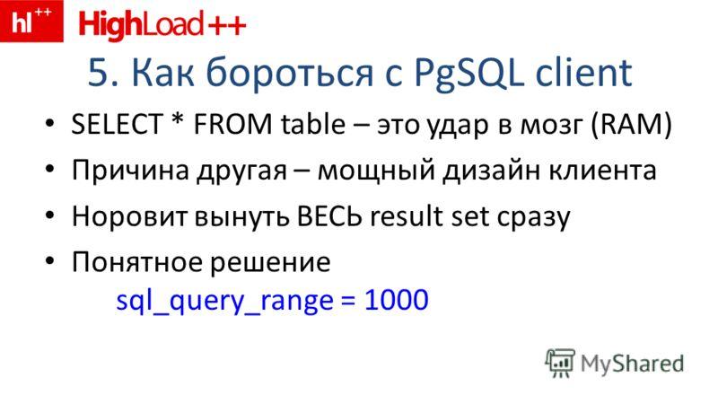 5. Как бороться с PgSQL client SELECT * FROM table – это удар в мозг (RAM) Причина другая – мощный дизайн клиента Норовит вынуть ВЕСЬ result set сразу Понятное решение sql_query_range = 1000