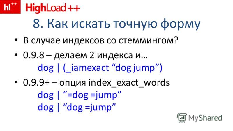 8. Как искать точную форму В случае индексов со стеммингом? 0.9.8 – делаем 2 индекса и… dog | (_iamexact dog jump) 0.9.9+ – опция index_exact_words dog | =dog =jump dog | dog =jump