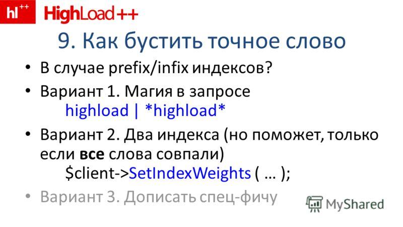 9. Как бустить точное слово В случае prefix/infix индексов? Вариант 1. Магия в запросе highload | *highload* Вариант 2. Два индекса (но поможет, только если все слова совпали) $client->SetIndexWeights ( … ); Вариант 3. Дописать спец-фичу