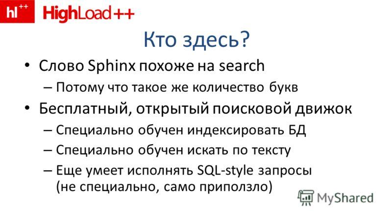 Кто здесь? Слово Sphinx похоже на search – Потому что такое же количество букв Бесплатный, открытый поисковой движок – Специально обучен индексировать БД – Специально обучен искать по тексту – Еще умеет исполнять SQL-style запросы (не специально, сам