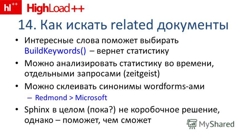 14. Как искать related документы Интересные слова поможет выбирать BuildKeywords() – вернет статистику Можно анализировать статистику во времени, отдельными запросами (zeitgeist) Можно склеивать синонимы wordforms-ами – Redmond > Microsoft Sphinx в ц