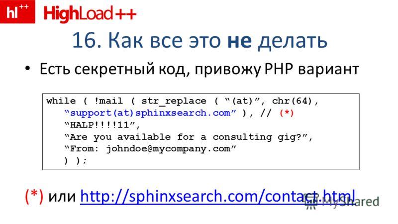 16. Как все это не делать Есть секретный код, привожу PHP вариант (*) или http://sphinxsearch.com/contact.htmlhttp://sphinxsearch.com/contact.html while ( !mail ( str_replace ( (at), chr(64), support(at)sphinxsearch.com ), // (*) HALP!!!!11, Are you