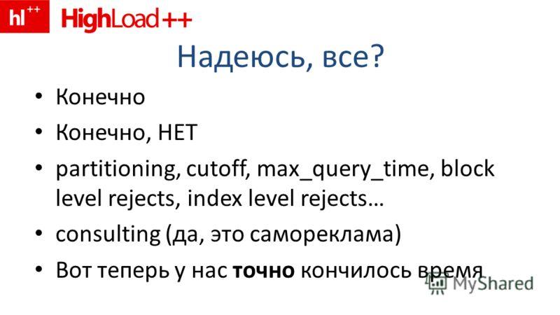 Надеюсь, все? Конечно Конечно, НЕТ partitioning, cutoff, max_query_time, block level rejects, index level rejects… consulting (да, это самореклама) Вот теперь у нас точно кончилось время