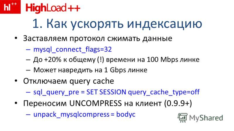 1. Как ускорять индексацию Заставляем протокол сжимать данные – mysql_connect_flags=32 – До +20% к общему (!) времени на 100 Mbps линке – Может навредить на 1 Gbps линке Отключаем query cache – sql_query_pre = SET SESSION query_cache_type=off Перенос