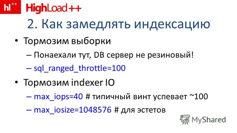 2. Как замедлять индексацию Тормозим выборки – Понаехали тут, DB сервер не резиновый! – sql_ranged_throttle=100 Тормозим indexer IO – max_iops=40 # типичный винт успевает ~100 – max_iosize=1048576 # для эстетов