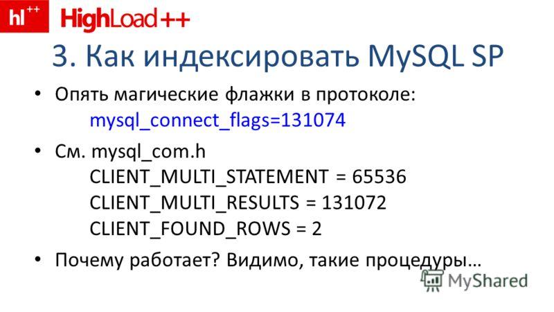 3. Как индексировать MySQL SP Опять магические флажки в протоколе: mysql_connect_flags=131074 См. mysql_com.h CLIENT_MULTI_STATEMENT = 65536 CLIENT_MULTI_RESULTS = 131072 CLIENT_FOUND_ROWS = 2 Почему работает? Видимо, такие процедуры…