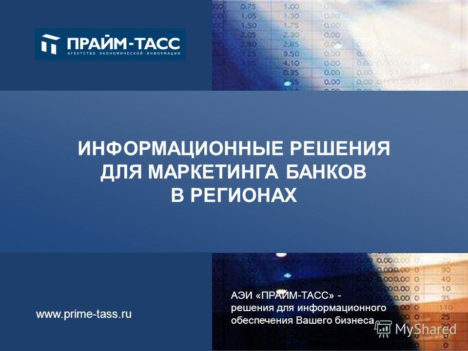 АЭИ «ПРАЙМ-ТАСС» - решения для информационного обеспечения Вашего бизнеса www.prime-tass.ru ИНФОРМАЦИОННЫЕ РЕШЕНИЯ ДЛЯ МАРКЕТИНГА БАНКОВ В РЕГИОНАХ