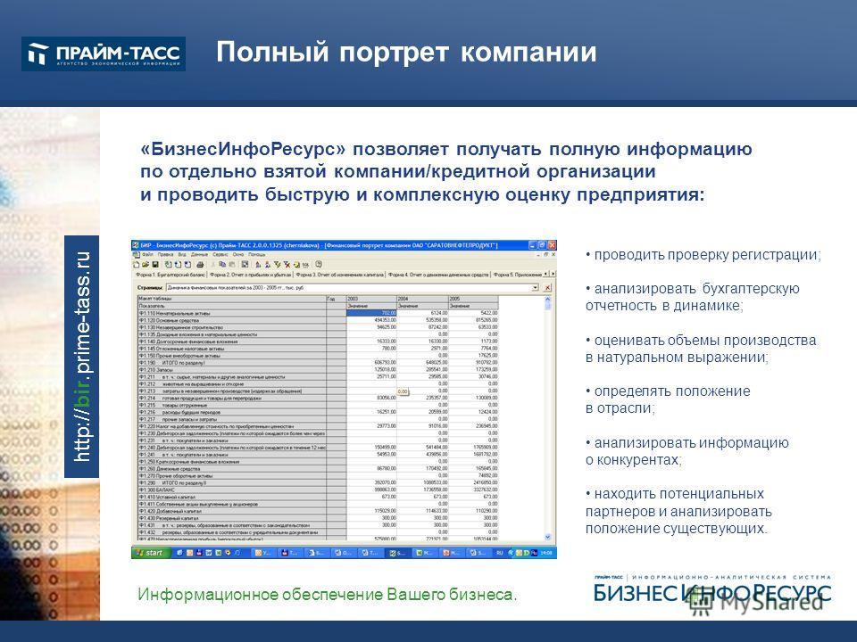 Информационное обеспечение Вашего бизнеса. http://bir.prime-tass.ru Полный портрет компании «БизнесИнфоРесурс» позволяет получать полную информацию по отдельно взятой компании/кредитной организации и проводить быструю и комплексную оценку предприятия