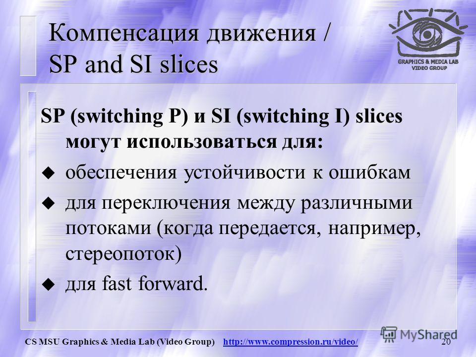 CS MSU Graphics & Media Lab (Video Group) http://www.compression.ru/video/19 Компенсация движения / SP and SI slices Основная идея: SP (switching P) и SI (switching I) slices – это кодирование ДОПОЛНИТЕЛЬНЫХ кадров, дающих В ТОЧНОСТИ такой же результ