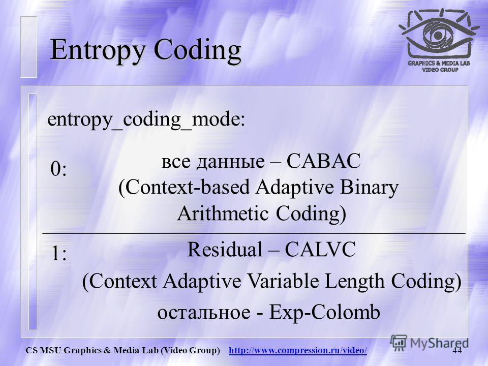 CS MSU Graphics & Media Lab (Video Group) http://www.compression.ru/video/43 Entropy Coding Кодируются следующие данные: наименованиеназначение mb_typeтип макроблока Coded_block _pattern показывает какие блоки внутри макроблока содержат закодированны
