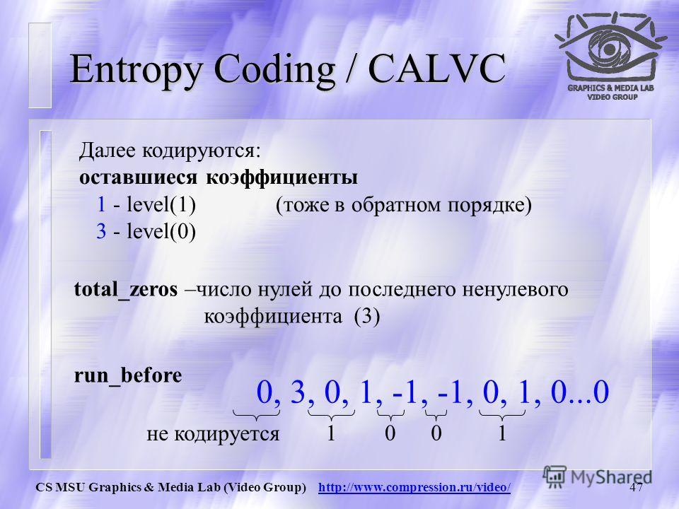 CS MSU Graphics & Media Lab (Video Group) http://www.compression.ru/video/46 Entropy Coding / CALVC Кодируются следующие величины: названиеЧто означаетДоп. знач. при- мер Coeff_tok en Число ненулевых коэффициентов 0..165 Trailing _ones Число 1 и -1 (