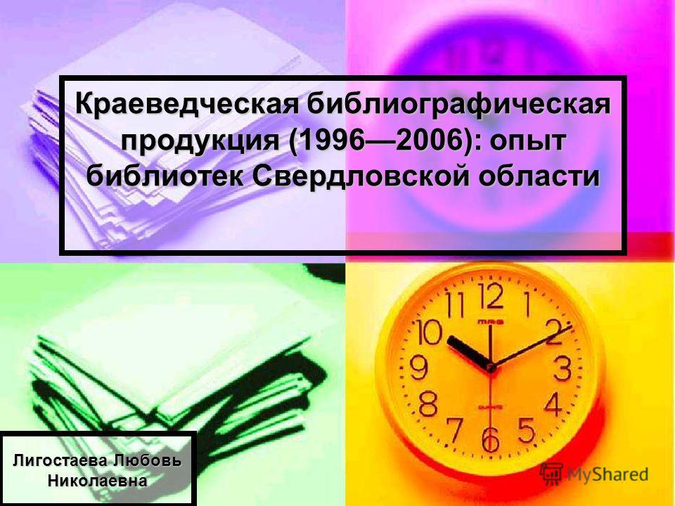 Краеведческая библиографическая продукция (19962006): опыт библиотек Свердловской области Лигостаева Любовь Николаевна