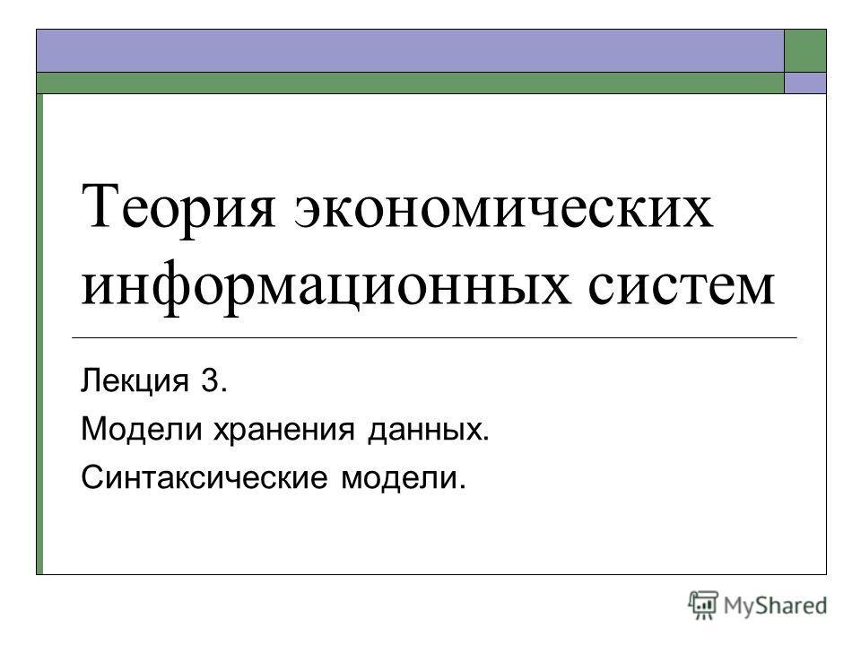 Теория экономических информационных систем Лекция 3. Модели хранения данных. Синтаксические модели.