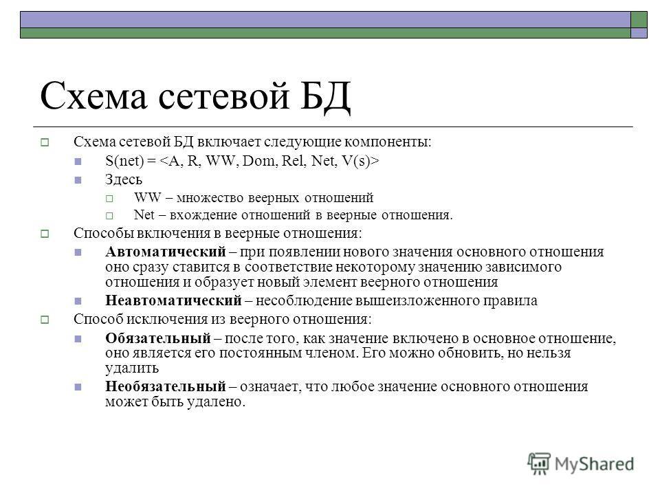 Схема сетевой БД Схема сетевой БД включает следующие компоненты: S(net) = Здесь WW – множество веерных отношений Net – вхождение отношений в веерные отношения. Способы включения в веерные отношения: Автоматический – при появлении нового значения осно