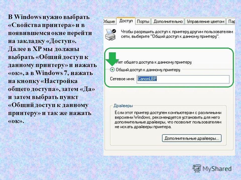 В Windows нужно выбрать «Свойства принтера» и в появившемся окне перейти на закладку «Доступ». Далее в XP мы должны выбрать «Общий доступ к данному принтеру» и нажать «ок», а в Windows 7, нажать на кнопку «Настройка общего доступа», затем «Да» и зате
