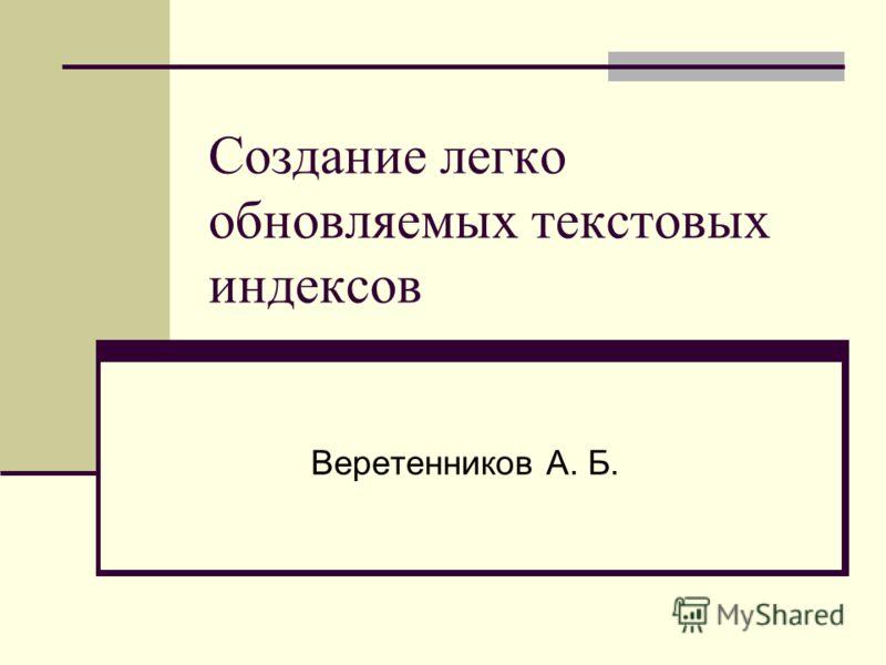 Создание легко обновляемых текстовых индексов Веретенников А. Б.