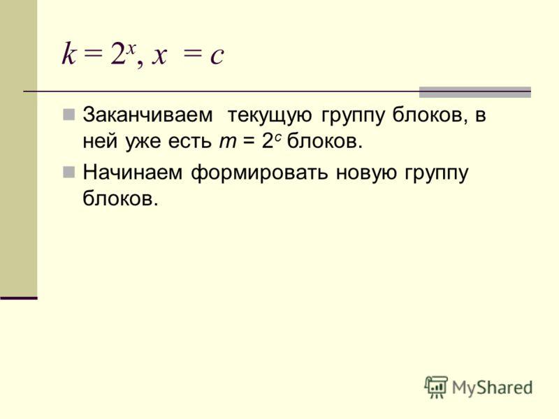 k = 2 x, x = c Заканчиваем текущую группу блоков, в ней уже есть m = 2 c блоков. Начинаем формировать новую группу блоков.