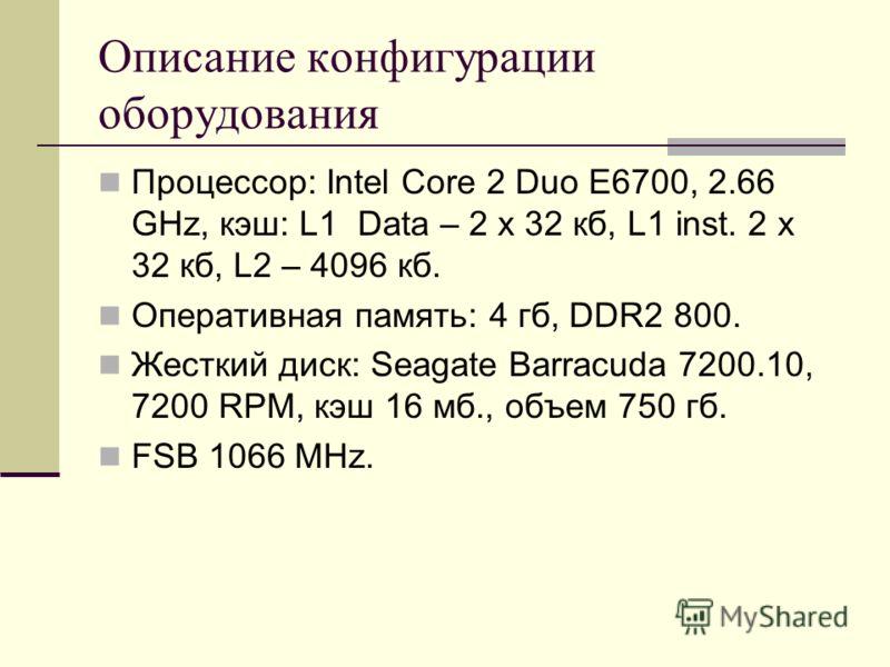 Описание конфигурации оборудования Процессор: Intel Core 2 Duo E6700, 2.66 GHz, кэш: L1 Data – 2 x 32 кб, L1 inst. 2 x 32 кб, L2 – 4096 кб. Оперативная память: 4 гб, DDR2 800. Жесткий диск: Seagate Barracuda 7200.10, 7200 RPM, кэш 16 мб., объем 750 г