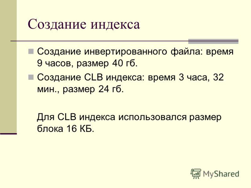 Создание индекса Создание инвертированного файла: время 9 часов, размер 40 гб. Создание CLB индекса: время 3 часа, 32 мин., размер 24 гб. Для CLB индекса использовался размер блока 16 КБ.