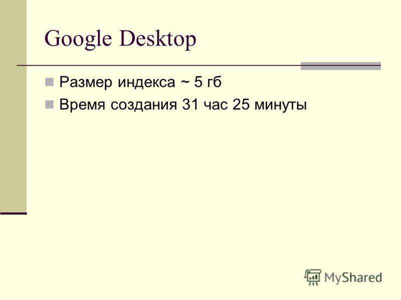 Google Desktop Размер индекса ~ 5 гб Время создания 31 час 25 минуты
