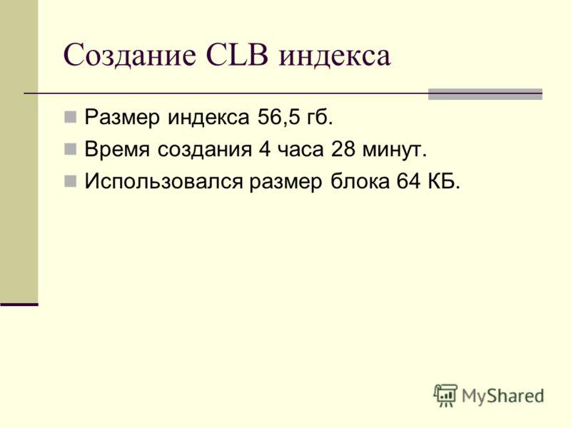 Создание CLB индекса Размер индекса 56,5 гб. Время создания 4 часа 28 минут. Использовался размер блока 64 КБ.