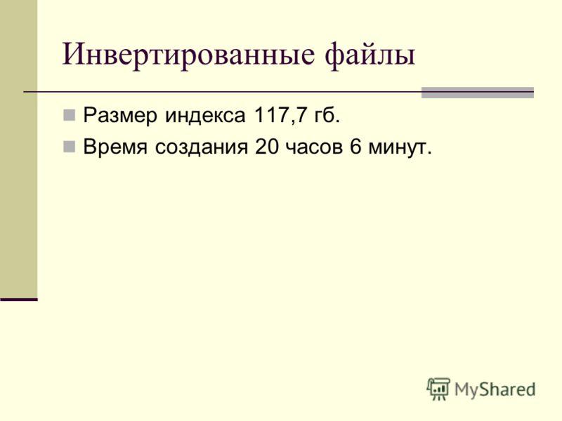 Инвертированные файлы Размер индекса 117,7 гб. Время создания 20 часов 6 минут.