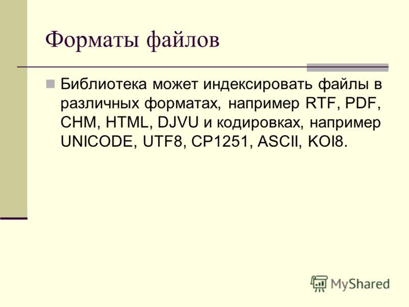 Форматы файлов Библиотека может индексировать файлы в различных форматах, например RTF, PDF, CHM, HTML, DJVU и кодировках, например UNICODE, UTF8, CP1251, ASCII, KOI8.