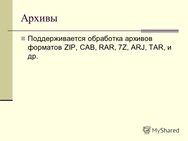 Архивы Поддерживается обработка архивов форматов ZIP, CAB, RAR, 7Z, ARJ, TAR, и др.