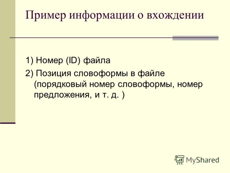Пример информации о вхождении 1) Номер (ID) файла 2) Позиция словоформы в файле (порядковый номер словоформы, номер предложения, и т. д. )