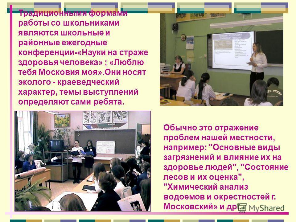 Традиционными формами работы со школьниками являются школьные и районные ежегодные конференции-«Науки на страже здоровья человека» ; «Люблю тебя Московия моя».Они носят эколого - краеведческий характер, темы выступлений определяют сами ребята. Обычно