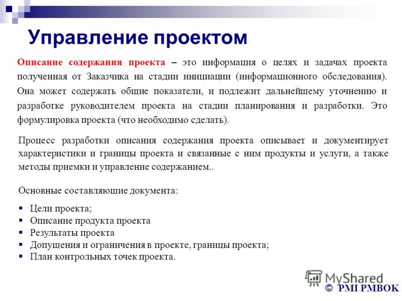 Управление проектом © PMI PMBOK Описание содержания проекта – это информация о целях и задачах проекта полученная от Заказчика на стадии инициации (информационного обследования). Она может содержать общие показатели, и подлежит дальнейшему уточнению