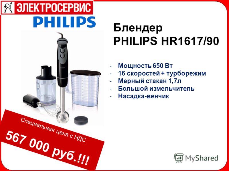 -Мощность 650 Вт -16 скоростей + турборежим -Мерный стакан 1,7л -Большой измельчитель -Насадка-венчик Блендер PHILIPS HR1617/90 Специальная цена с НДС 567 000 руб.!!!
