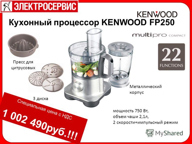 Специальная цена с НДС 1 002 490руб.!!! 3 диска Металлический корпус мощность 750 Вт, объем чаши 2,1л, 2 скорости+импульсный режим Кухонный процессор KENWOOD FP250 Пресс для цитрусовых