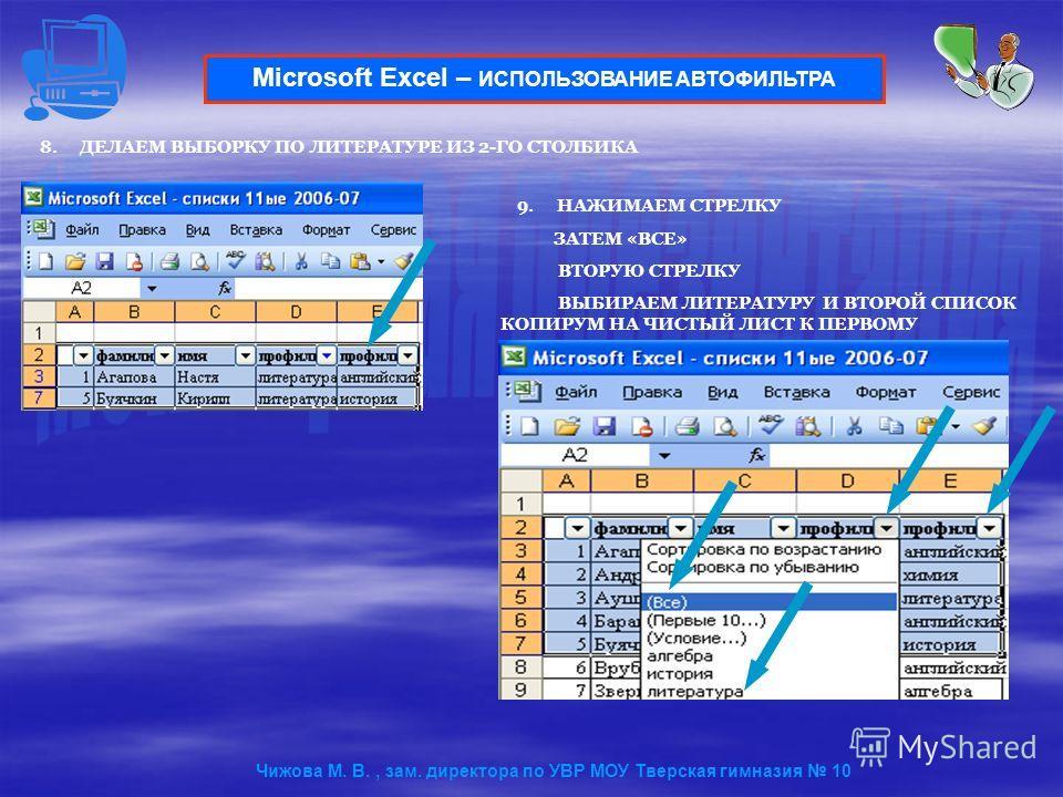 8.ДЕЛАЕМ ВЫБОРКУ ПО ЛИТЕРАТУРЕ ИЗ 2-ГО СТОЛБИКА Microsoft Excel – ИСПОЛЬЗОВАНИЕ АВТОФИЛЬТРА 9.НАЖИМАЕМ СТРЕЛКУ ЗАТЕМ «ВСЕ» ВТОРУЮ СТРЕЛКУ ВЫБИРАЕМ ЛИТЕРАТУРУ И ВТОРОЙ СПИСОК КОПИРУМ НА ЧИСТЫЙ ЛИСТ К ПЕРВОМУ Чижова М. В., зам. директора по УВР МОУ Тве