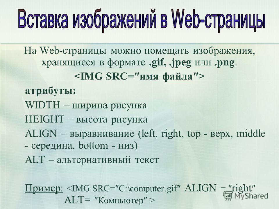 На Web-страницы можно помещать изображения, хранящиеся в формате.gif,.jpeg или.png. атрибуты: WIDTH – ширина рисунка HEIGHT – высота рисунка ALIGN – выравнивание (left, right, top - верх, middle - середина, bottom - низ) ALT – альтернативный текст Пр