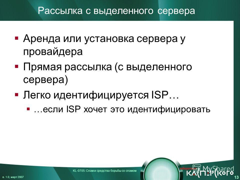 KL-0705: Спам и средства борьбы со спамом в. 1.0, март 2007 13 Рассылка с выделенного сервера Аренда или установка сервера у провайдера Прямая рассылка (с выделенного сервера) Легко идентифицируется ISP… …если ISP хочет это идентифицировать