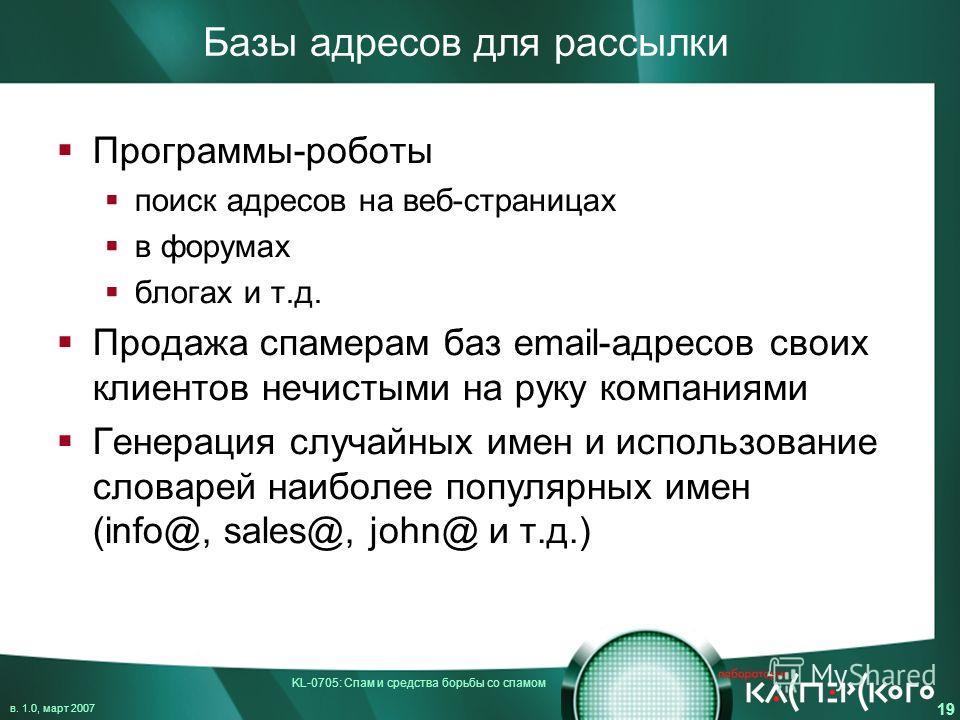 KL-0705: Спам и средства борьбы со спамом в. 1.0, март 2007 19 Базы адресов для рассылки Программы-роботы поиск адресов на веб-страницах в форумах блогах и т.д. Продажа спамерам баз email-адресов своих клиентов нечистыми на руку компаниями Генерация