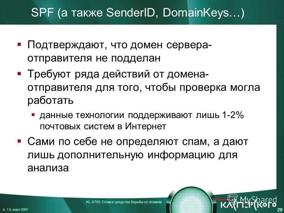KL-0705: Спам и средства борьбы со спамом в. 1.0, март 2007 29 SPF (а также SenderID, DomainKeys…) Подтверждают, что домен сервера- отправителя не подделан Требуют ряда действий от домена- отправителя для того, чтобы проверка могла работать данные те