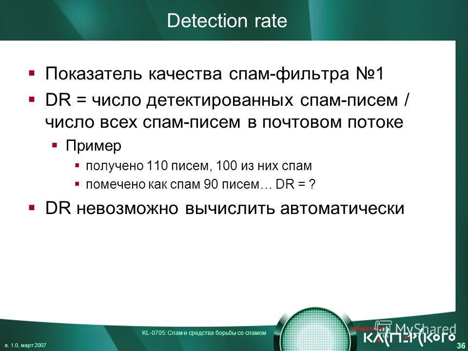 KL-0705: Спам и средства борьбы со спамом в. 1.0, март 2007 36 Detection rate Показатель качества спам-фильтра 1 DR = число детектированных спам-писем / число всех спам-писем в почтовом потоке Пример получено 110 писем, 100 из них спам помечено как с