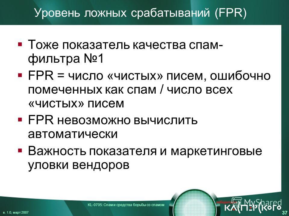 KL-0705: Спам и средства борьбы со спамом в. 1.0, март 2007 37 Уровень ложных срабатываний (FPR) Тоже показатель качества спам- фильтра 1 FPR = число «чистых» писем, ошибочно помеченных как спам / число всех «чистых» писем FPR невозможно вычислить ав