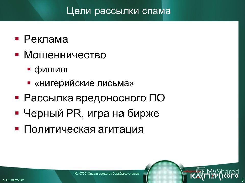 KL-0705: Спам и средства борьбы со спамом в. 1.0, март 2007 5 Цели рассылки спама Реклама Мошенничество фишинг «нигерийские письма» Рассылка вредоносного ПО Черный PR, игра на бирже Политическая агитация