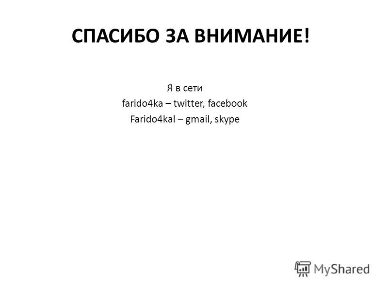 СПАСИБО ЗА ВНИМАНИЕ! Я в сети farido4ka – twitter, facebook Farido4kal – gmail, skype