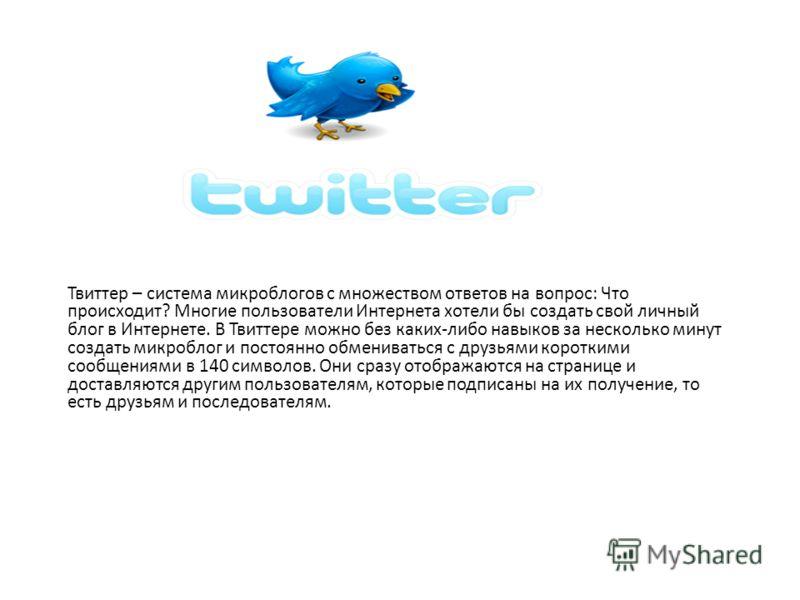 Твиттер – система микроблогов с множеством ответов на вопрос: Что происходит? Многие пользователи Интернета хотели бы создать свой личный блог в Интернете. В Твиттере можно без каких-либо навыков за несколько минут создать микроблог и постоянно обмен